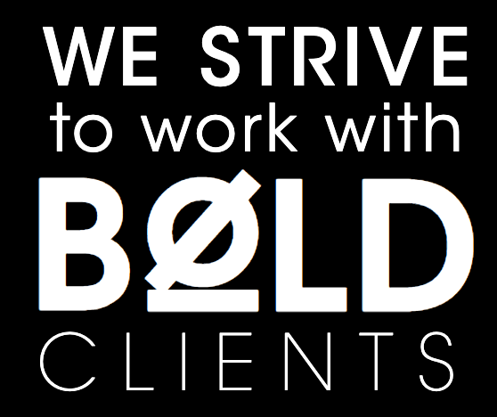 We strive to work with bold clients